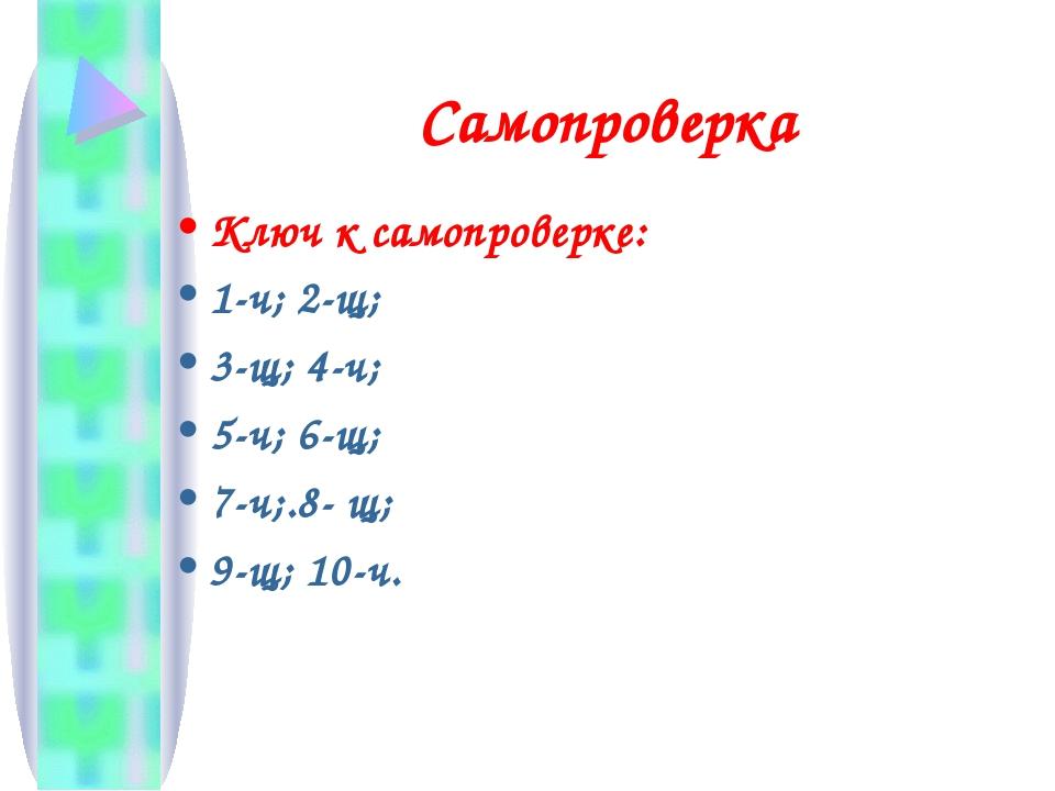 Самопроверка Ключ к самопроверке: 1-ч; 2-щ; 3-щ; 4-ч; 5-ч; 6-щ; 7-ч;.8- щ; 9-...