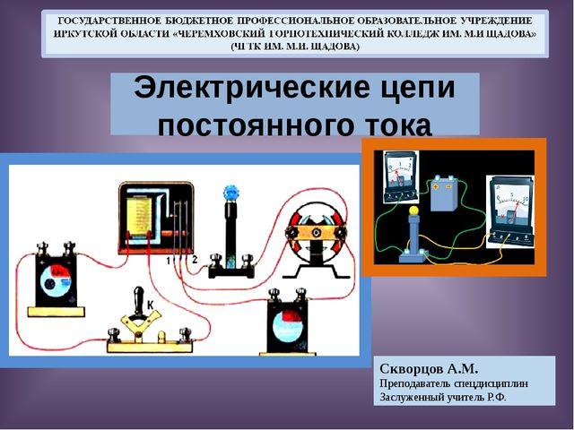 Электрические цепи постоянного тока Скворцов А.М. Преподаватель спецдисциплин.
