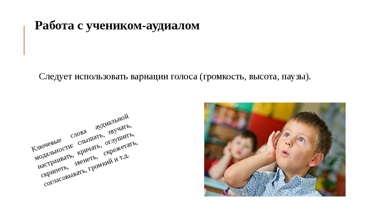 Работа с учеником-аудиалом Следует использовать вариации голоса (громкость,...