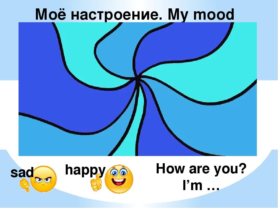 How are you? I'm … sad happy Моё настроение. My mood Видео по ссылке