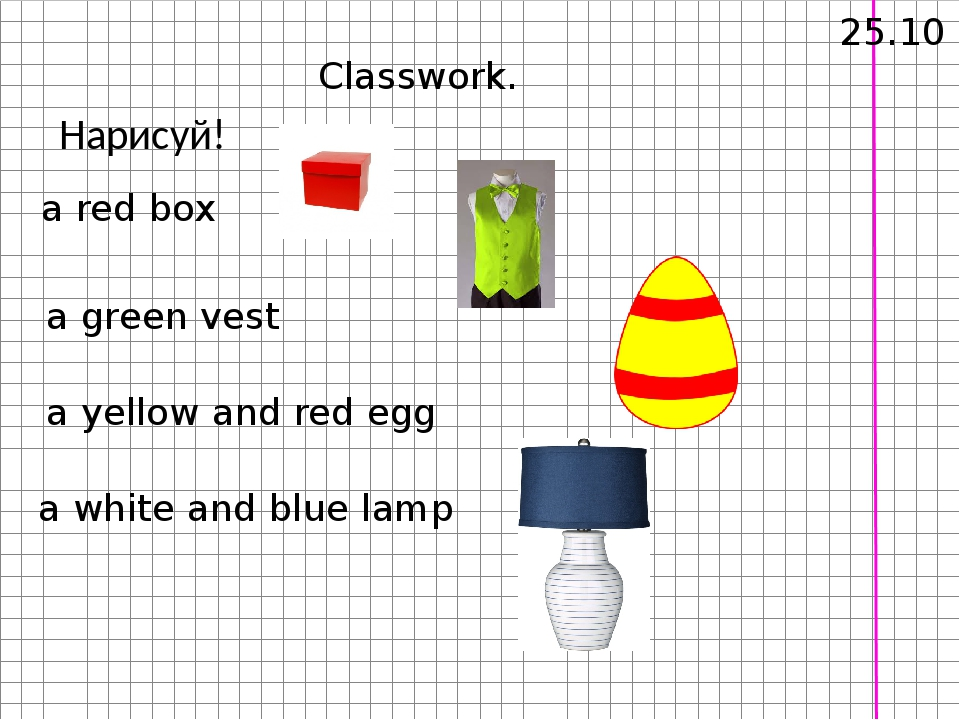 Нарисуй! 25.10 Classwork. a red box a green vest a yellow and red egg a white...