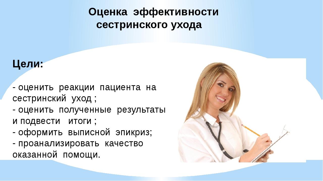 Оценка эффективности сестринского ухода Цели: - оценить реакции пациента на с...