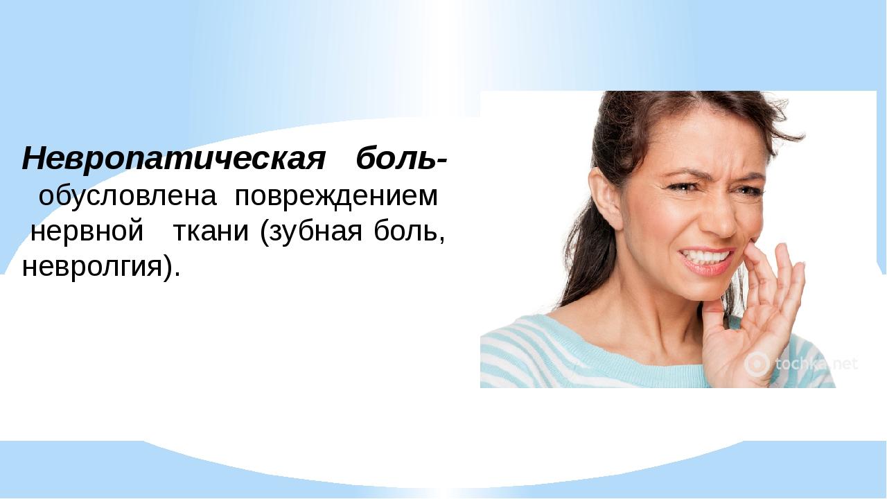 Невропатическая боль- обусловлена повреждением нервной ткани (зубная боль, н...
