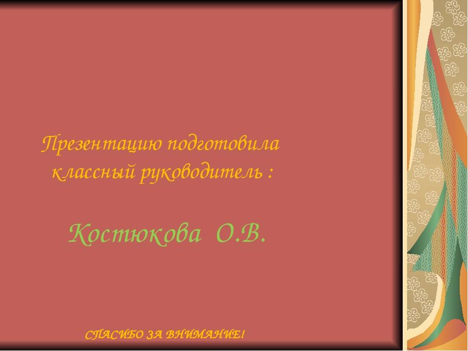 Презентацию подготовила классный руководитель : Костюкова О.В. СПАСИБО ЗА ВН...