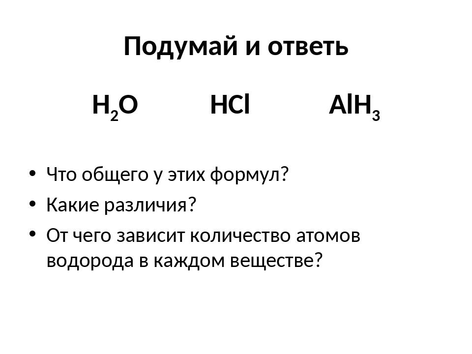 Подумай и ответь H2O HCl AlH3 Что общего у этих формул? Какие различия? От че...