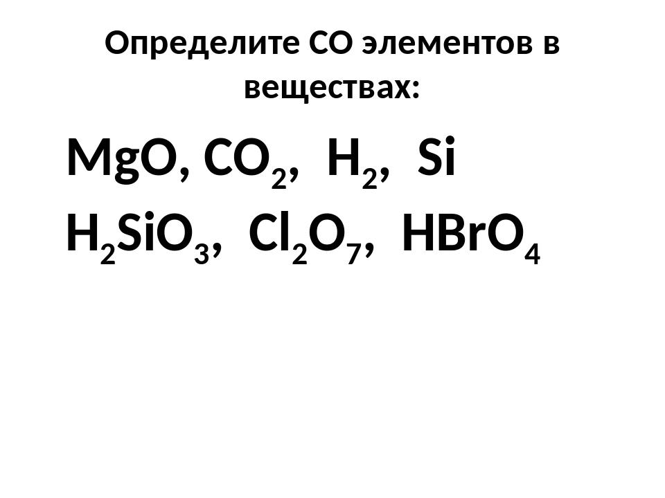 Определите СО элементов в веществах: MgO, CO2, H2, Si H2SiO3, Cl2O7, HBrO4