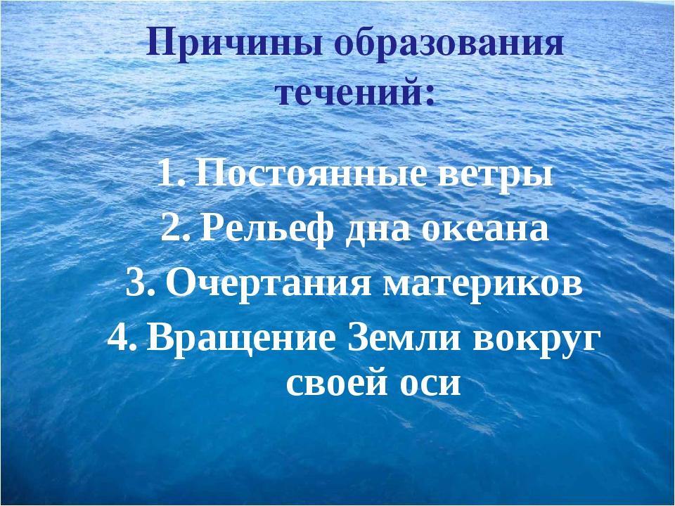 Причины образования течений: Постоянные ветры Рельеф дна океана Очертания мат...
