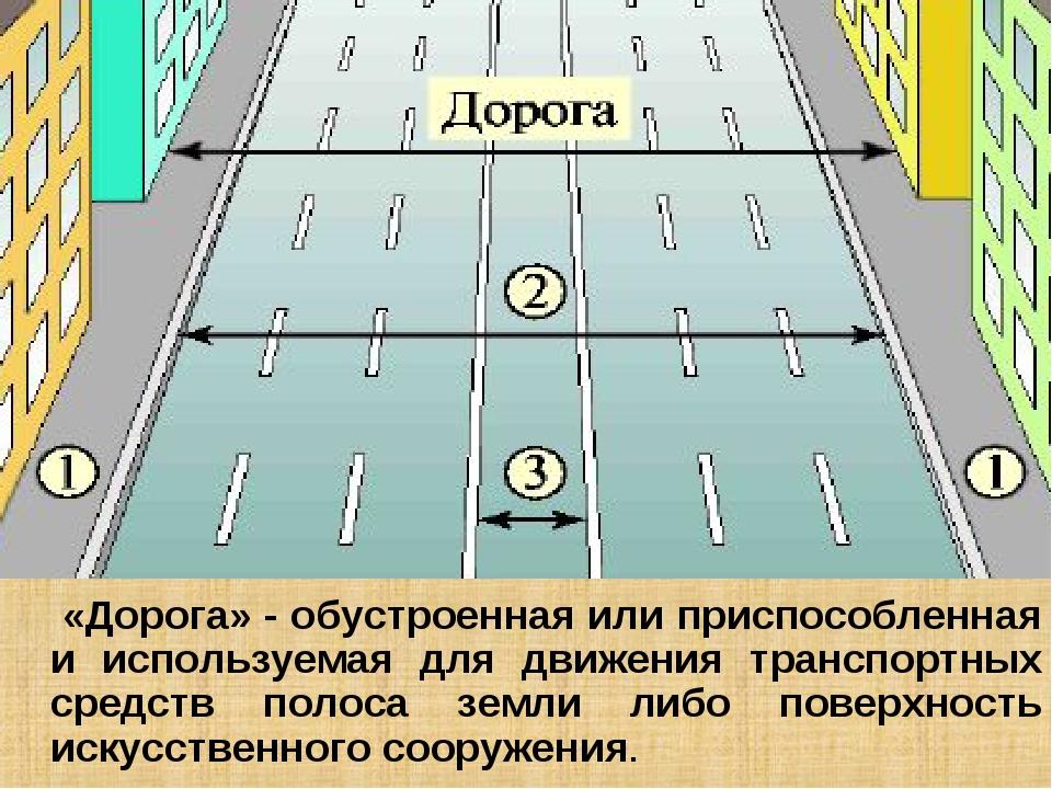 «Дорога» - обустроенная или приспособленная и используемая для движения тран...