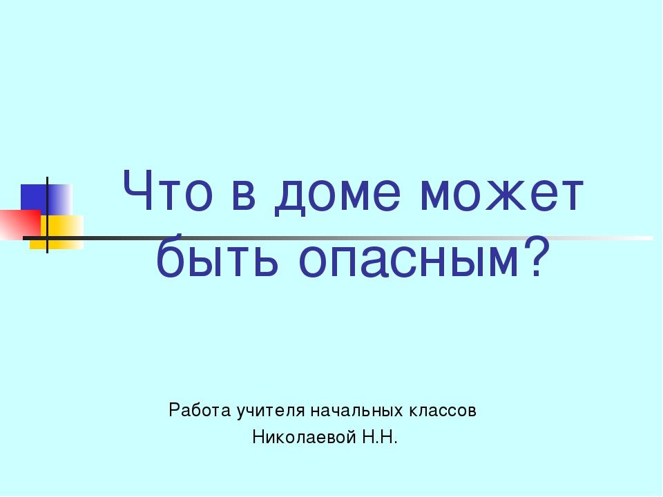 Что в доме может быть опасным? Работа учителя начальных классов Николаевой Н.Н.