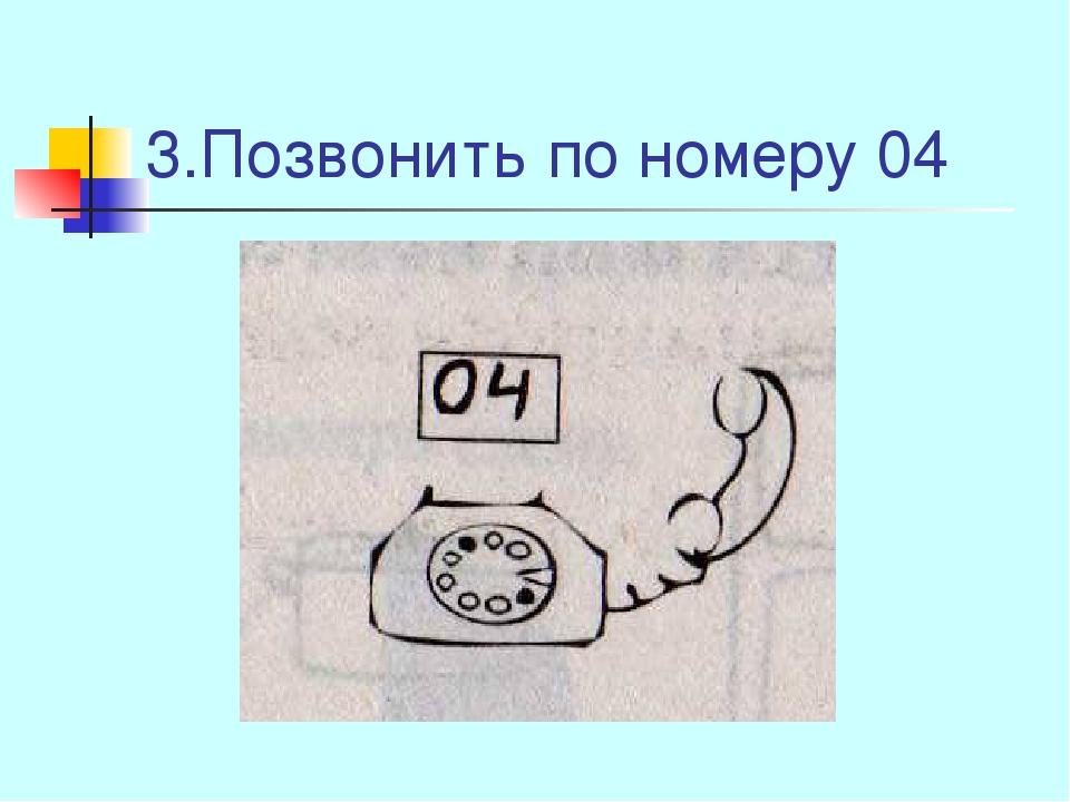3.Позвонить по номеру 04