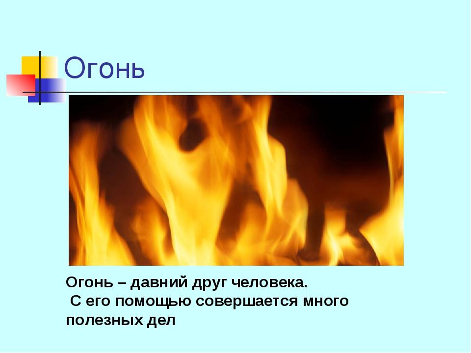 Огонь Огонь – давний друг человека. С его помощью совершается много полезных...