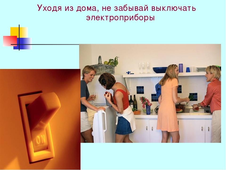 Уходя из дома, не забывай выключать электроприборы