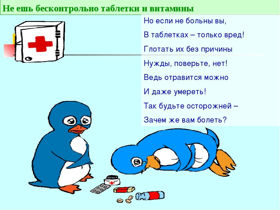 Не ешь бесконтрольно таблетки и витамины Но если не больны вы, В таблетках –...