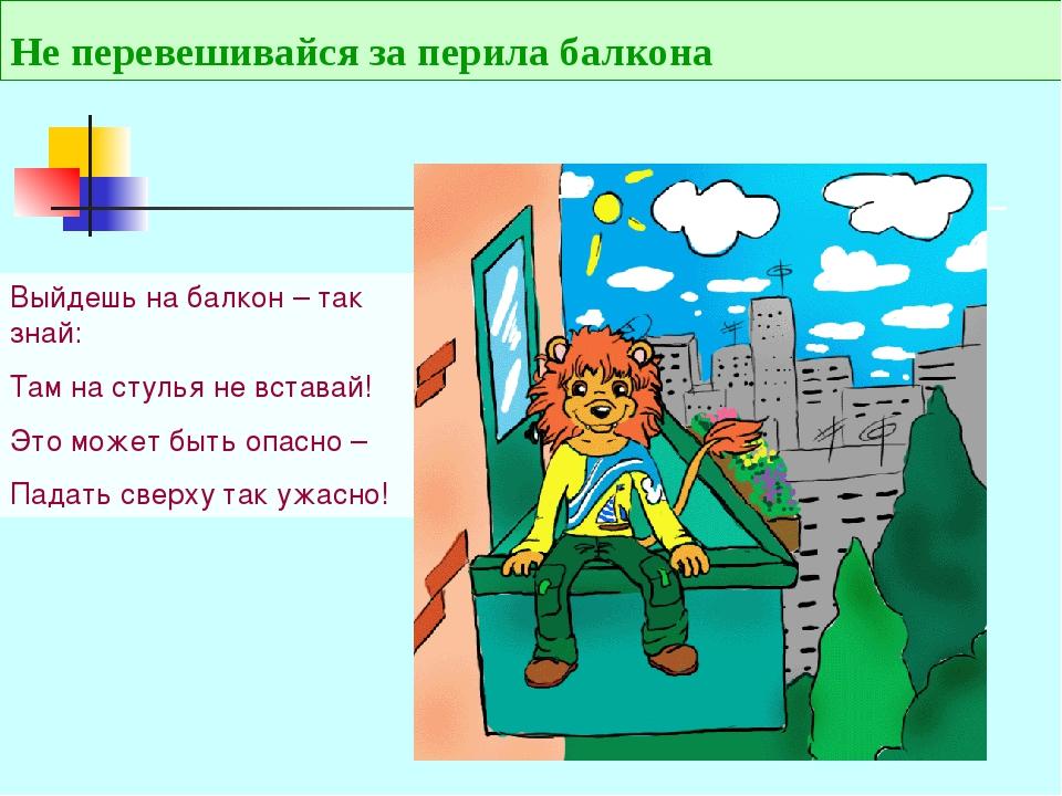 Не перевешивайся за перила балкона Выйдешь на балкон – так знай: Там на стуль...