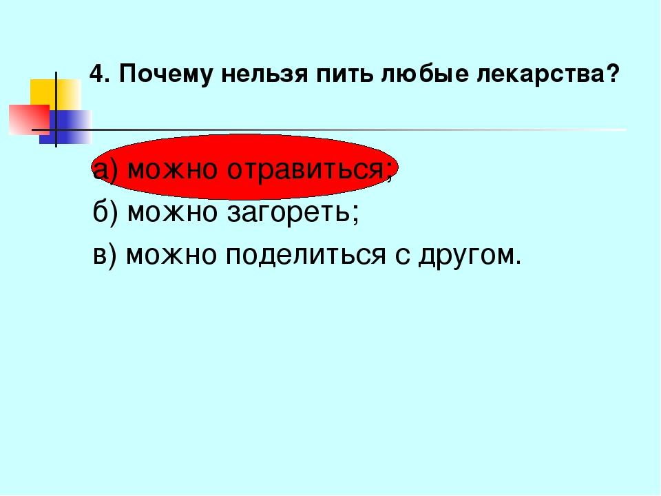 4. Почему нельзя пить любые лекарства? а) можно отравиться; б) можно загореть...