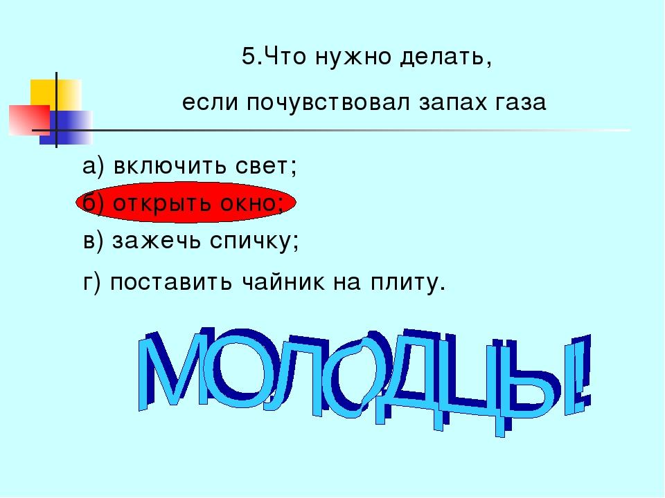 5.Что нужно делать, если почувствовал запах газа а) включить свет; б) открыть...
