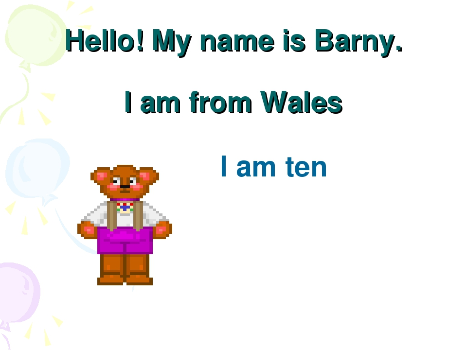 Hello! My name is Barny. I am from Wales I am ten