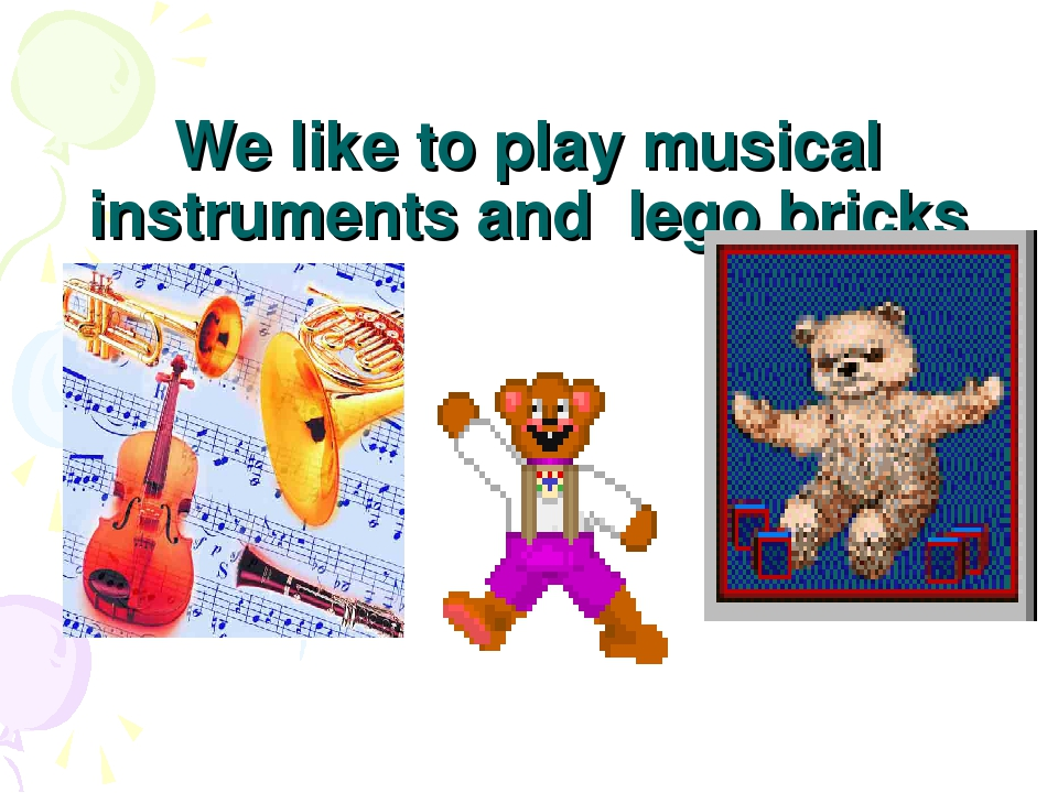 We like to play musical instruments and lego bricks