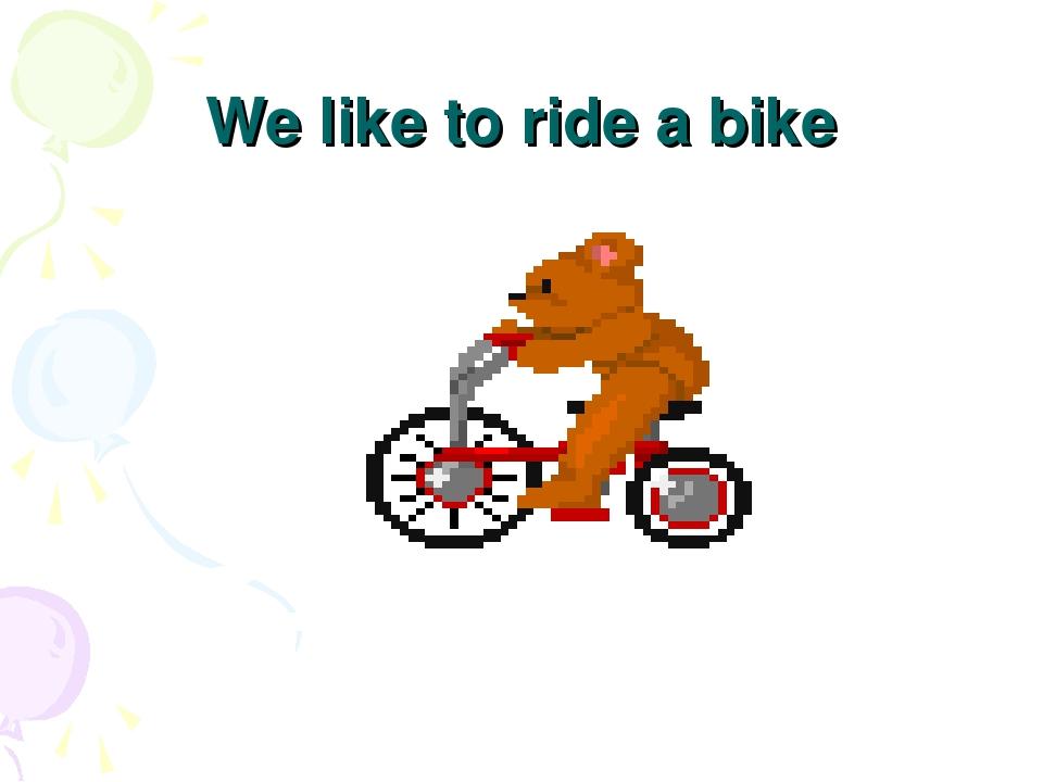 We like to ride a bike