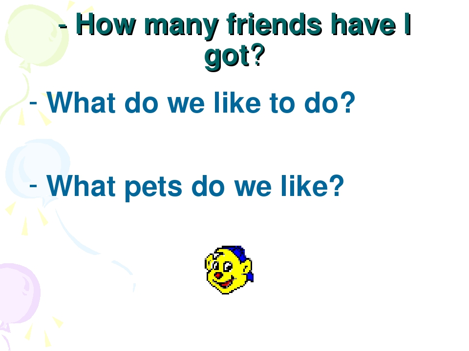 - How many friends have I got? What do we like to do? What pets do we like?
