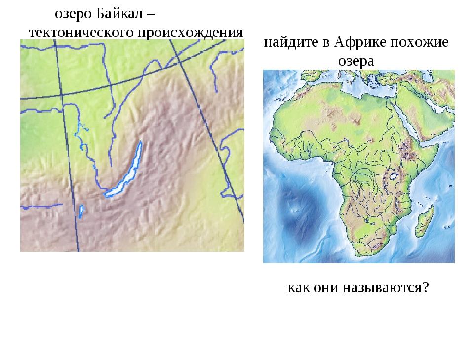 озеро Байкал – тектонического происхождения найдите в Африке похожие озера ка...