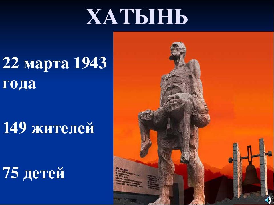 ХАТЫНЬ 22марта 1943 года 149жителей 75 детей