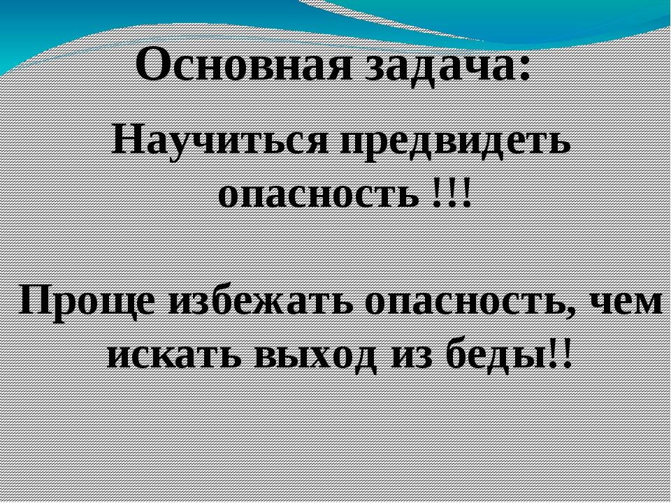 Основная задача: Научиться предвидеть опасность !!! Проще избежать опасность,...