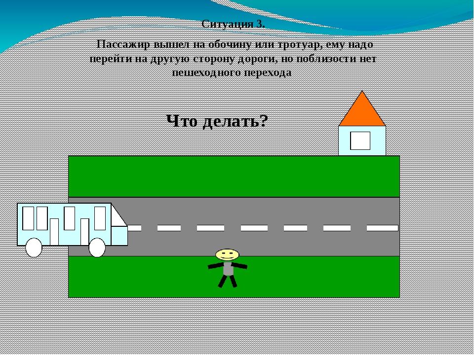 Ситуация 3. Пассажир вышел на обочину или тротуар, ему надо перейти на другую...