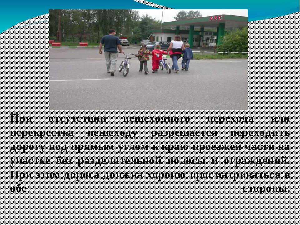 При отсутствии пешеходного перехода или перекрестка пешеходу разрешается пере...