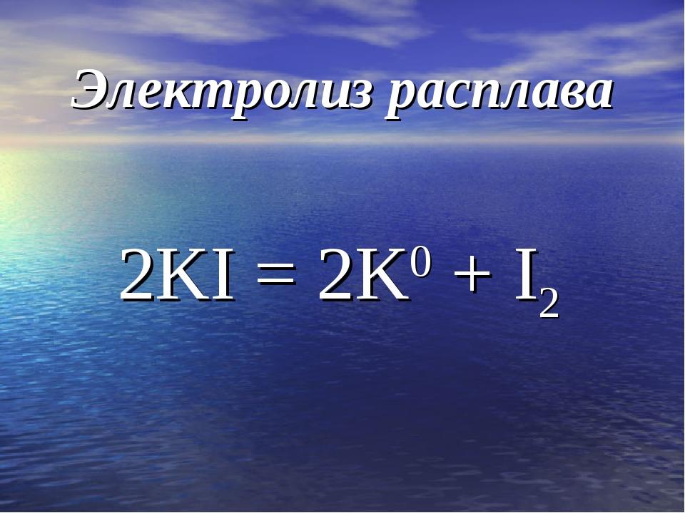 Электролиз расплава 2KI = 2K0 + I2