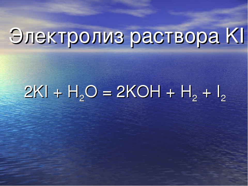 Электролиз раствора KI 2KI + H2O = 2KOH + H2 + I2