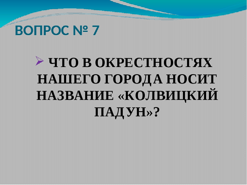 ВОПРОС № 7 ЧТО В ОКРЕСТНОСТЯХ НАШЕГО ГОРОДА НОСИТ НАЗВАНИЕ «КОЛВИЦКИЙ ПАДУН»?