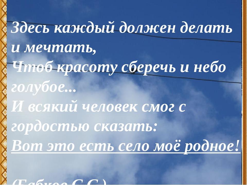 Здесь каждый должен делать и мечтать, Чтоб красоту сберечь и небо голубое......