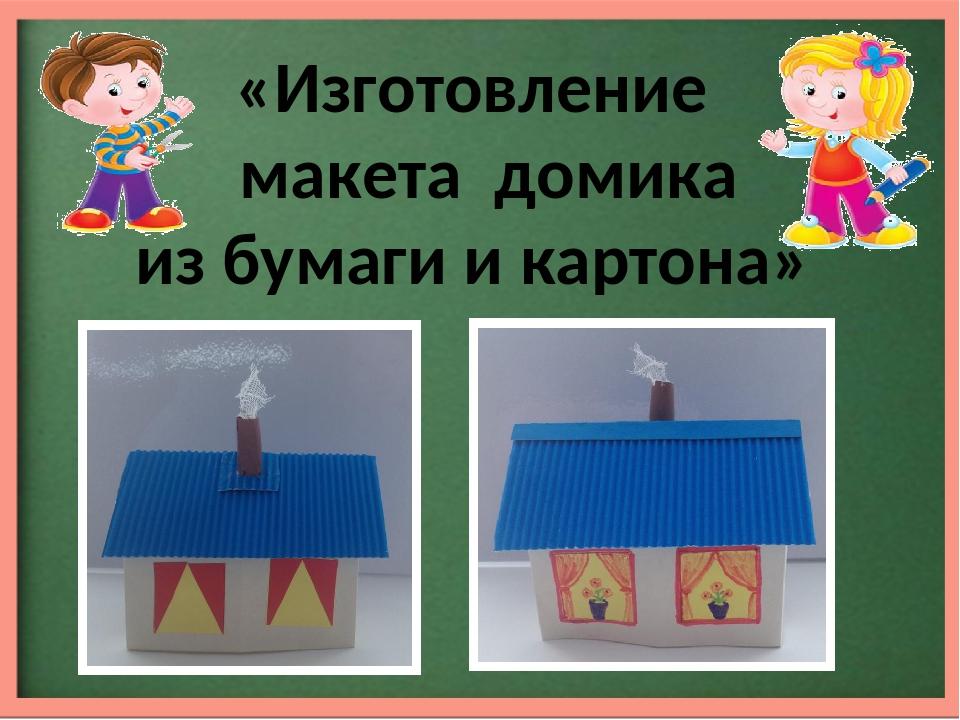 «Изготовление макета домика из бумаги и картона»