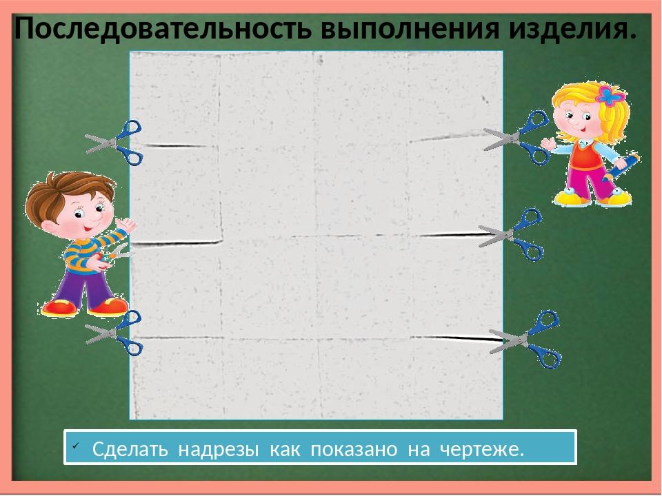 Последовательность выполнения изделия. Сделать надрезы как показано на черте...