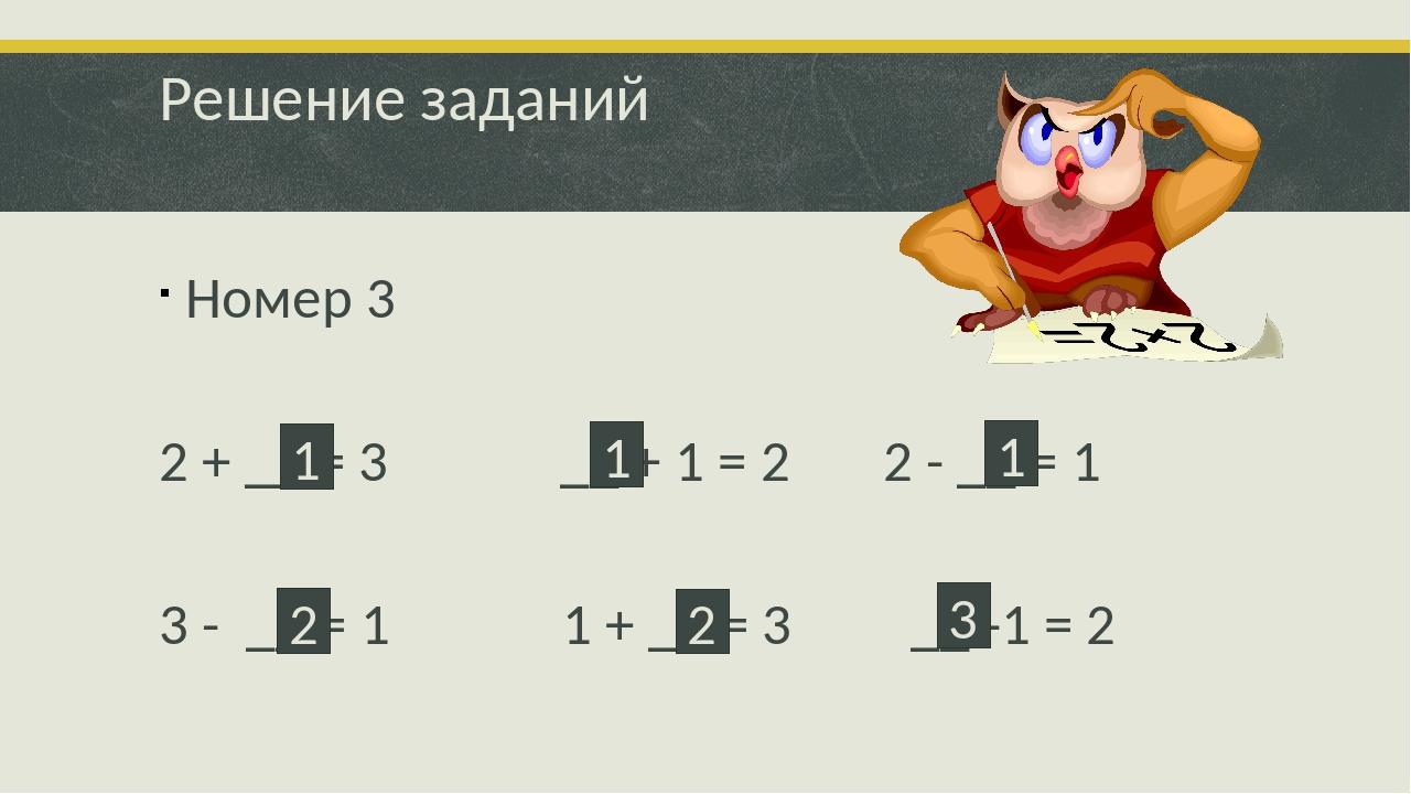 Решение заданий Номер 3 2 + __ = 3 __ + 1 = 2 2 - __ = 1 3 - __ = 1 1 + __ =...