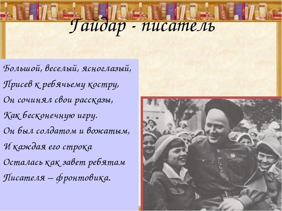Гайдар - писатель Большой, веселый, ясноглазый, Присев к ребячьему костру, Он...