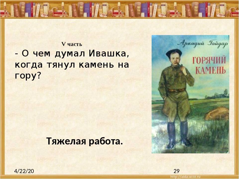 V часть - О чем думал Ивашка, когда тянул камень на гору? Тяжелая работа.