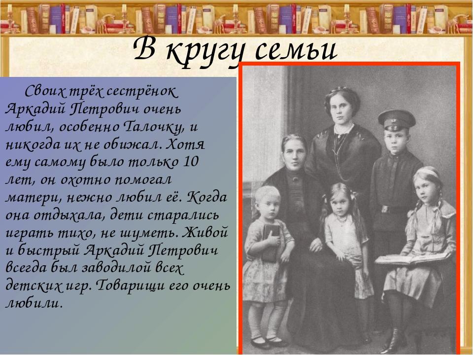 В кругу семьи Своих трёх сестрёнок Аркадий Петрович очень любил, особенно Тал...