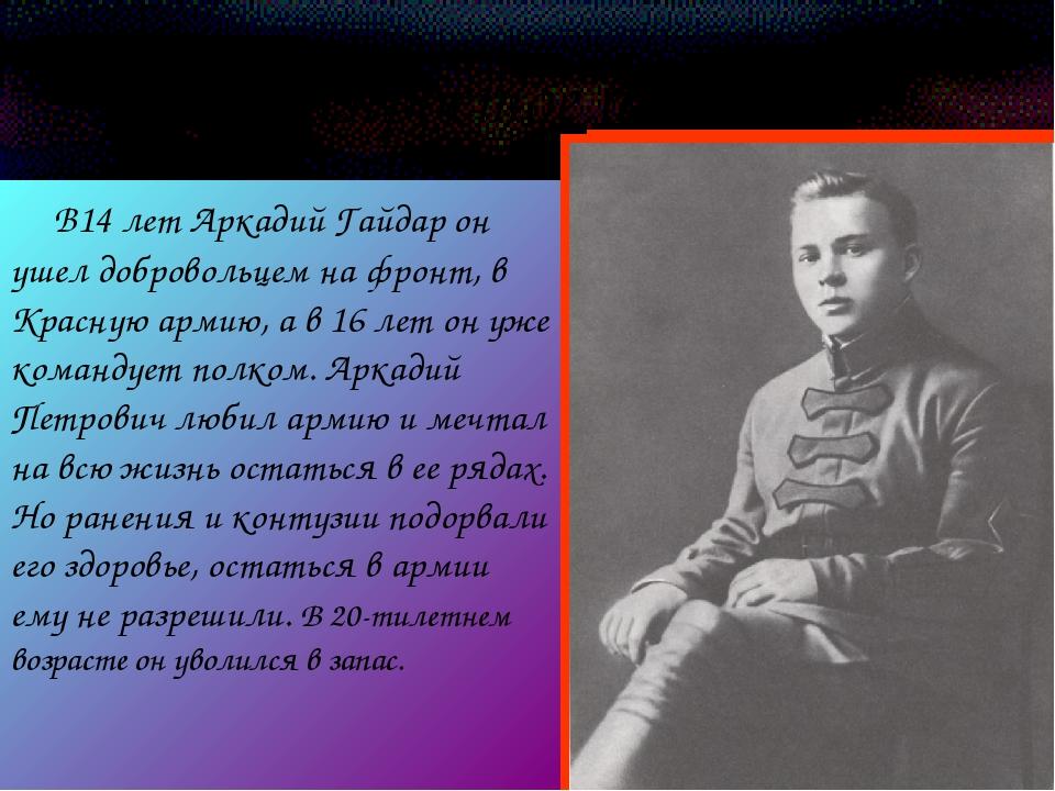 Непростое время В14 лет Аркадий Гайдар он ушел добровольцем на фронт, в Красн...