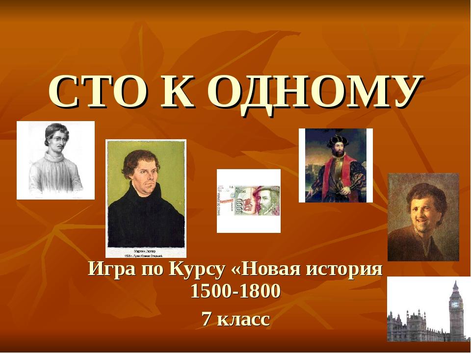 СТО К ОДНОМУ Игра по Курсу «Новая история 1500-1800 7 класс
