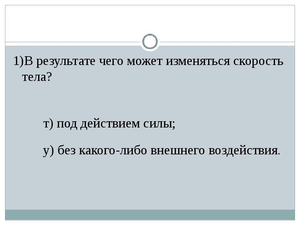 1)В результате чего может изменяться скорость тела? т) под действием силы; у)...