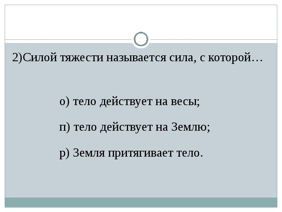 2)Силой тяжести называется сила, с которой… о) тело действует на весы; п) тел...