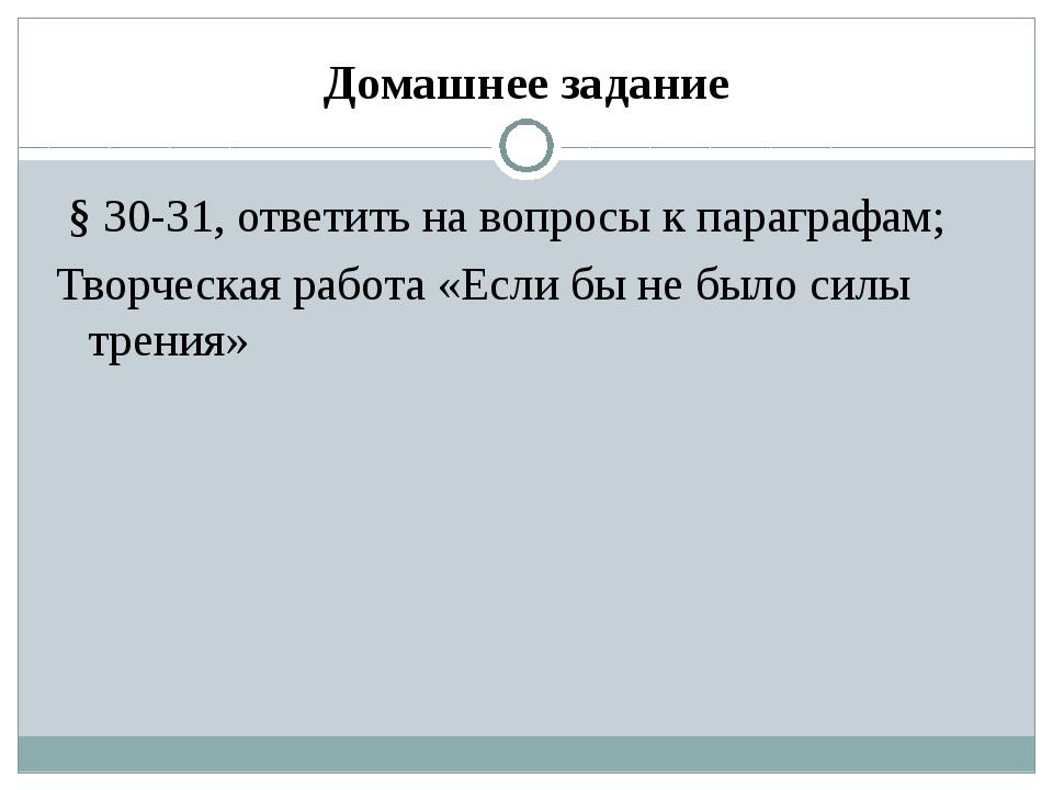 Домашнее задание § 30-31, ответить на вопросы к параграфам; Творческая работа...