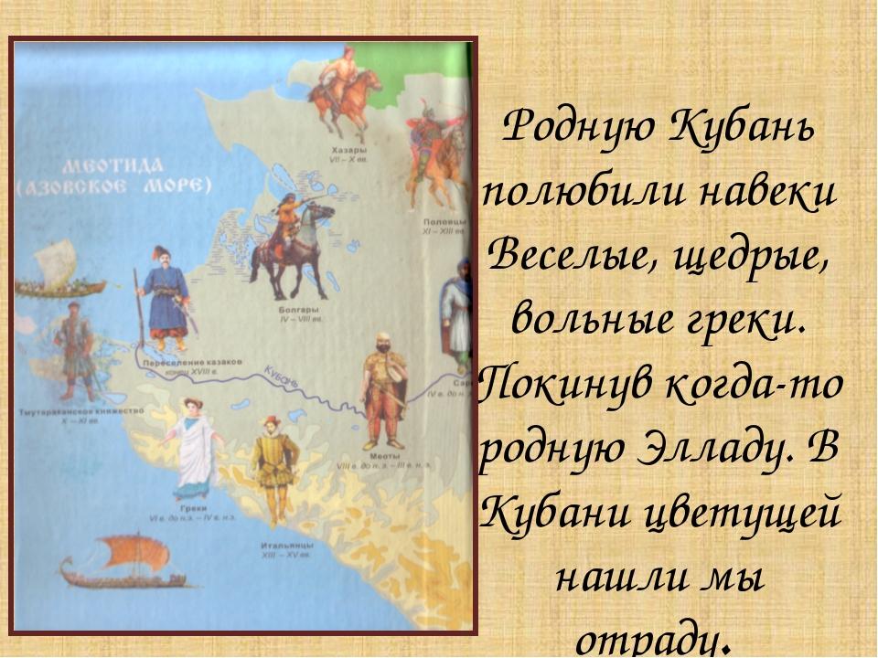 Родную Кубань полюбили навеки Веселые, щедрые, вольные греки. Покинув когда-т...