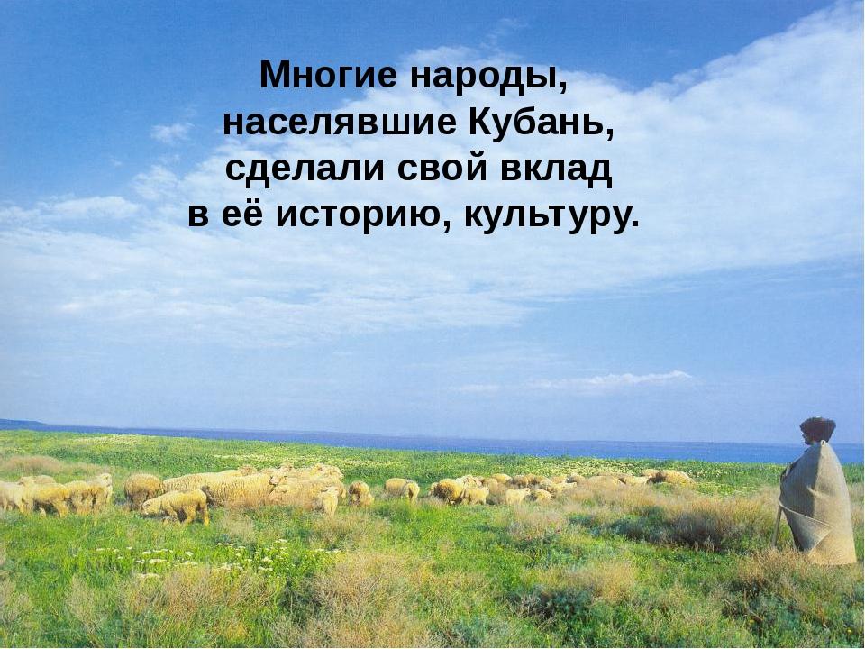 Многие народы, населявшие Кубань, сделали свой вклад в её историю, культуру.