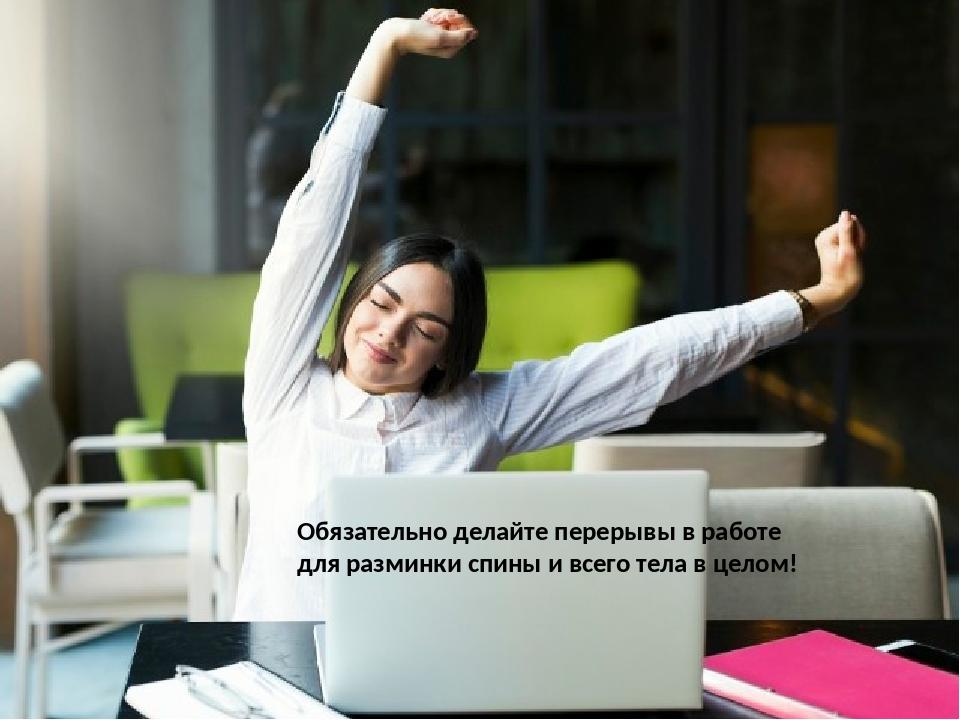 Обязательно делайте перерывы в работе для разминки спины и всего тела в целом!
