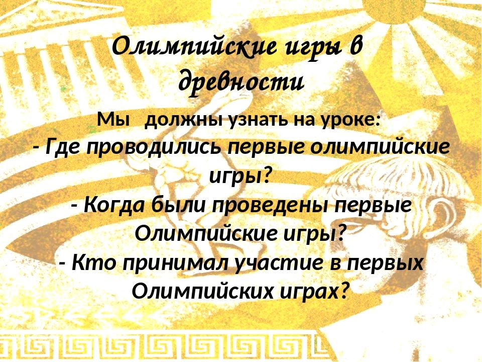 Олимпийские игры в древности Мы должны узнать на уроке: - Где проводились пер...