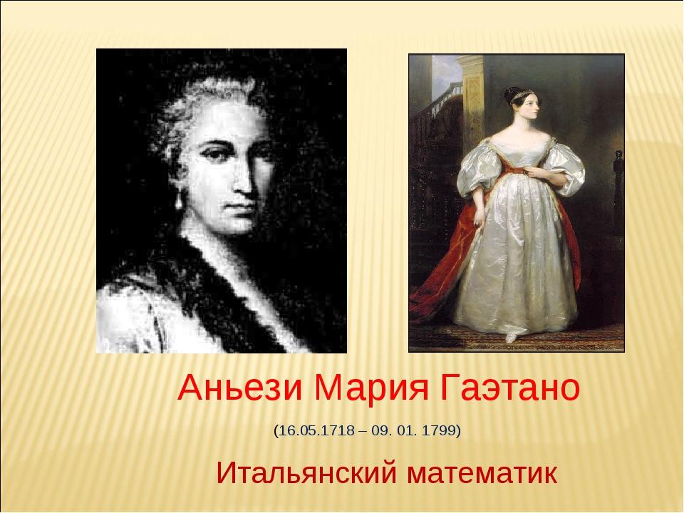 Аньези Мария Гаэтано (16.05.1718 – 09. 01. 1799) Итальянский математик