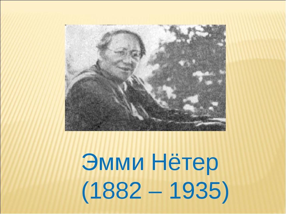 Эмми Нётер (1882 – 1935)
